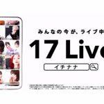 話題のライブ配信アプリ『17 Live(イチナナ)』を使ってみた。